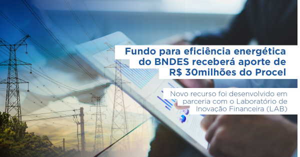 BNDES Energy Efficiency Fund will receive a contribution of R$30million from the Procel