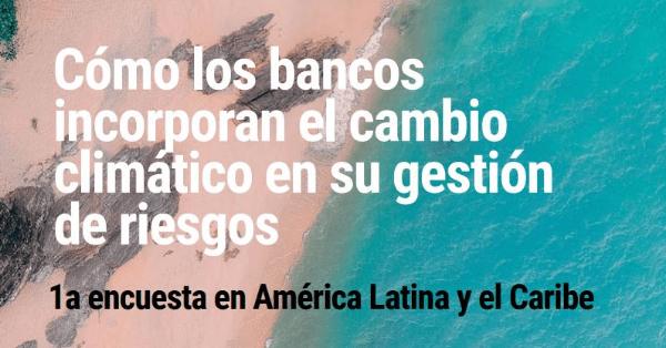 Estudio revela estado de gestión de riesgos climáticos en bancos de LAC